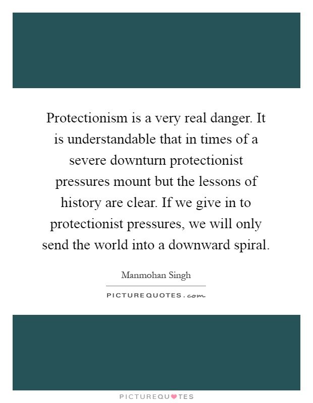 Protectionism is a very real danger. It is understandable that in times of a severe downturn protectionist pressures mount but the lessons of history are clear. If we give in to protectionist pressures, we will only send the world into a downward spiral Picture Quote #1