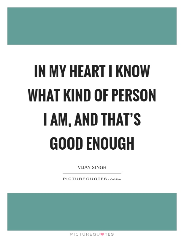 In My Heart I Know What Kind Of Person Am And Thats Good Enough