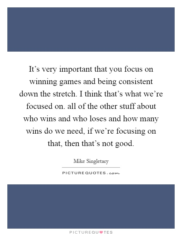 It's very important that you focus on winning games and being consistent down the stretch. I think that's what we're focused on. all of the other stuff about who wins and who loses and how many wins do we need, if we're focusing on that, then that's not good Picture Quote #1