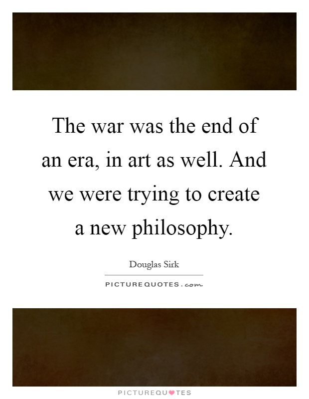 The war was the end of an era, in art as well. And we were trying to create a new philosophy Picture Quote #1