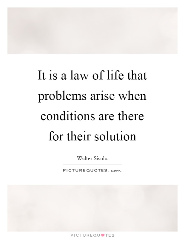 It is a law of life that problems arise when conditions are there for their solution Picture Quote #1