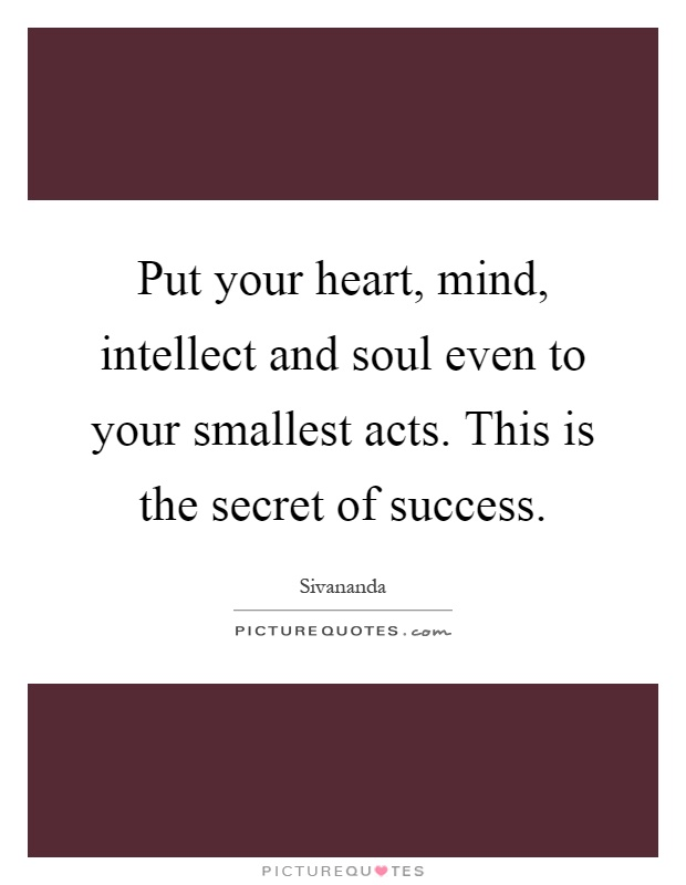 Put your heart, mind, intellect and soul even to your smallest acts. This is the secret of success Picture Quote #1