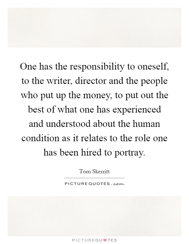 One has the responsibility to oneself, to the writer, director and the people who put up the money, to put out the best of what one has experienced and understood about the human condition as it relates to the role one has been hired to portray Picture Quote #1