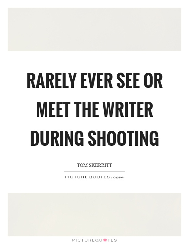 Rarely ever see or meet the writer during shooting Picture Quote #1