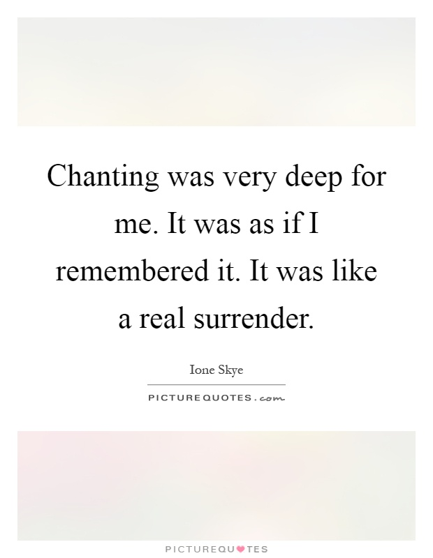 Chanting was very deep for me. It was as if I remembered it. It was like a real surrender Picture Quote #1