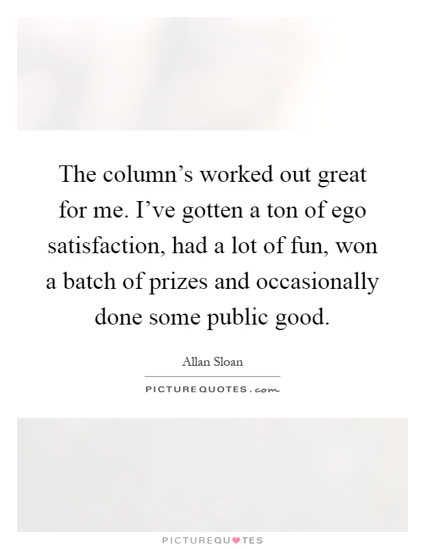 The column's worked out great for me. I've gotten a ton of ego satisfaction, had a lot of fun, won a batch of prizes and occasionally done some public good Picture Quote #1