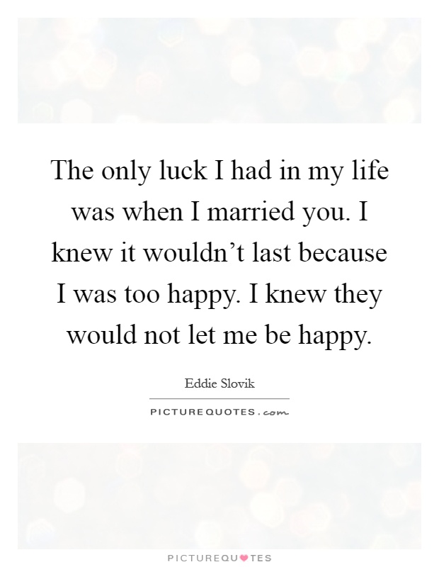 The only luck I had in my life was when I married you. I knew it wouldn't last because I was too happy. I knew they would not let me be happy Picture Quote #1
