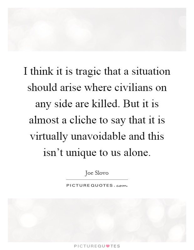 I think it is tragic that a situation should arise where civilians on any side are killed. But it is almost a cliche to say that it is virtually unavoidable and this isn't unique to us alone Picture Quote #1