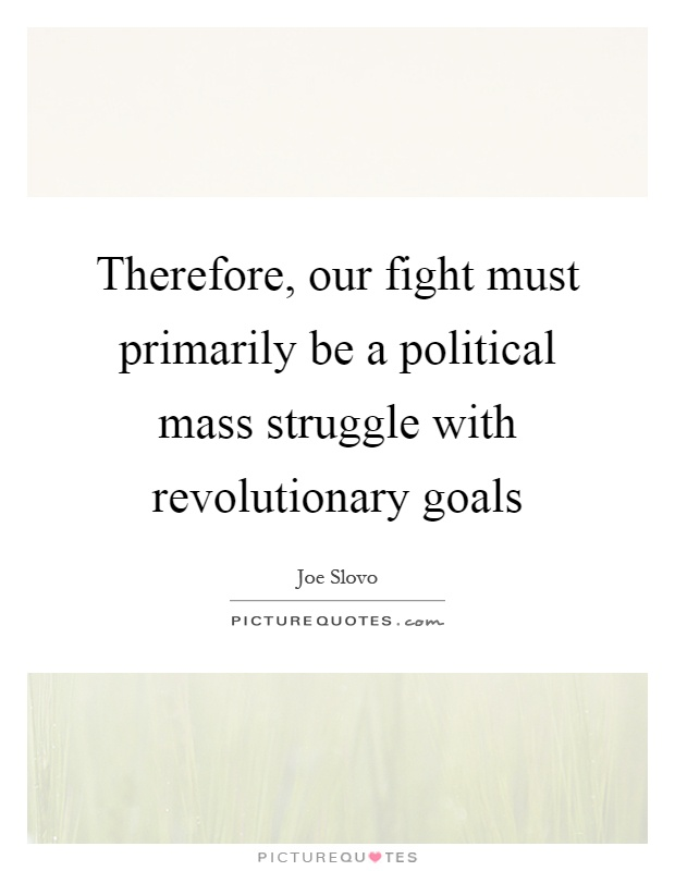 Therefore, our fight must primarily be a political mass struggle with revolutionary goals Picture Quote #1