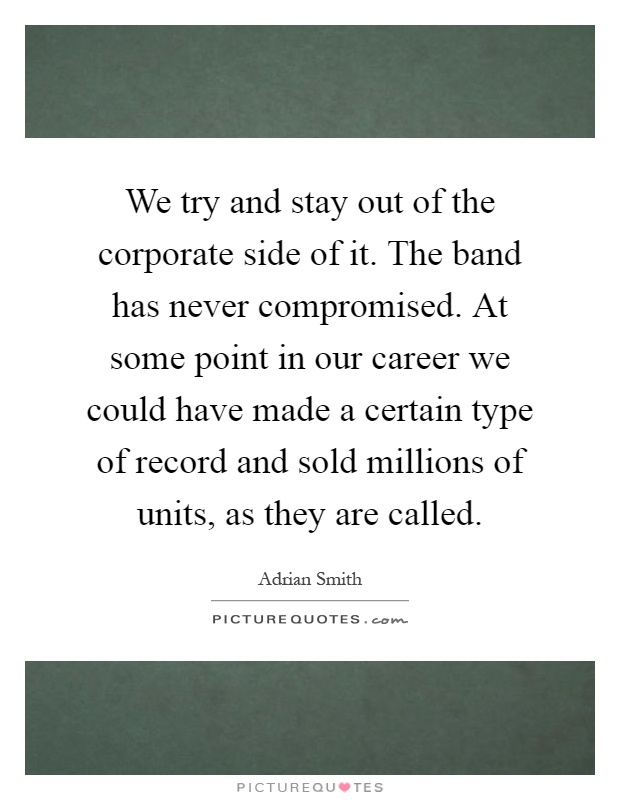 We try and stay out of the corporate side of it. The band has never compromised. At some point in our career we could have made a certain type of record and sold millions of units, as they are called Picture Quote #1