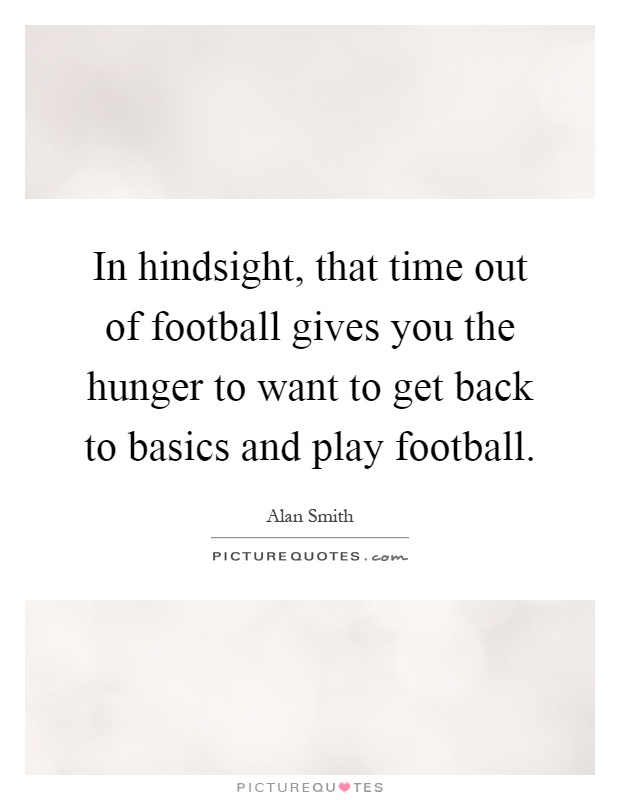 In hindsight, that time out of football gives you the hunger to want to get back to basics and play football Picture Quote #1
