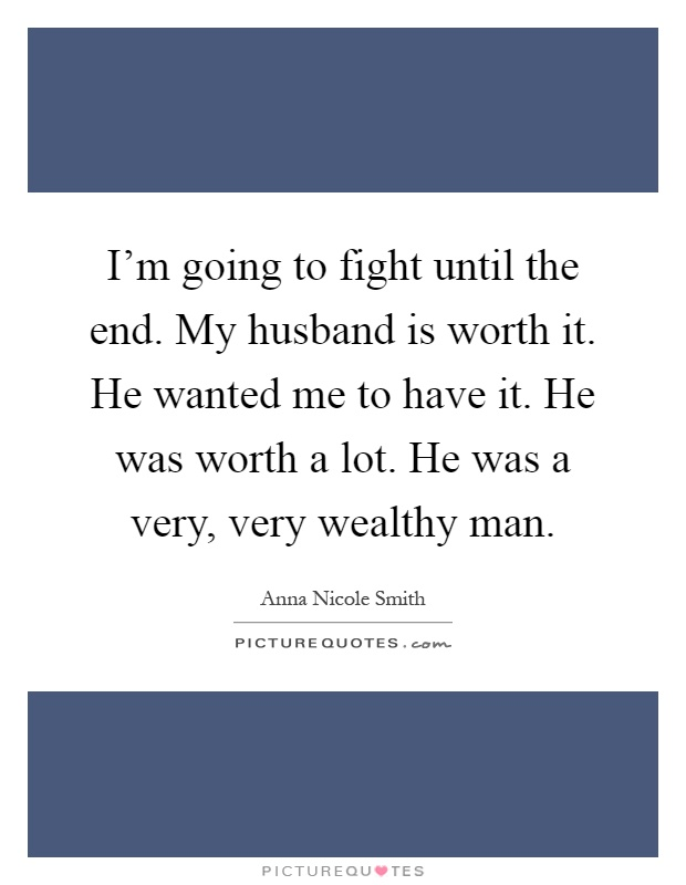 I'm going to fight until the end. My husband is worth it. He wanted me to have it. He was worth a lot. He was a very, very wealthy man Picture Quote #1