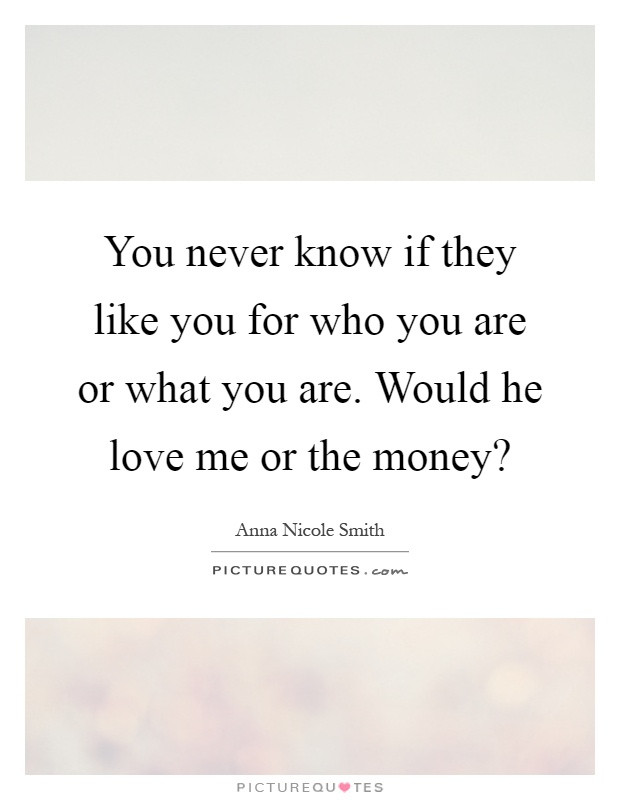 You never know if they like you for who you are or what you are. Would he love me or the money? Picture Quote #1