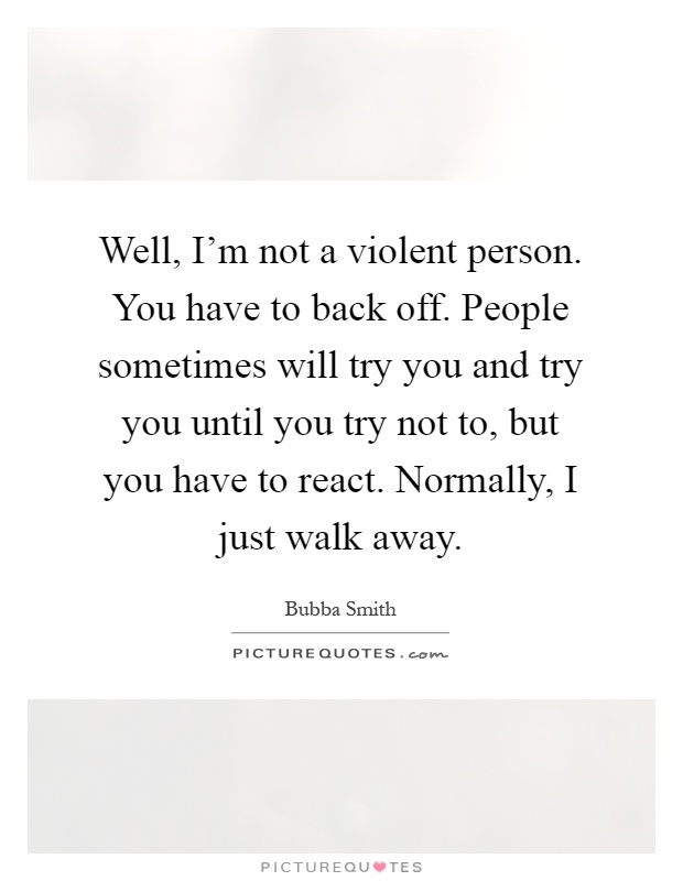 Well, I'm not a violent person. You have to back off. People sometimes will try you and try you until you try not to, but you have to react. Normally, I just walk away Picture Quote #1