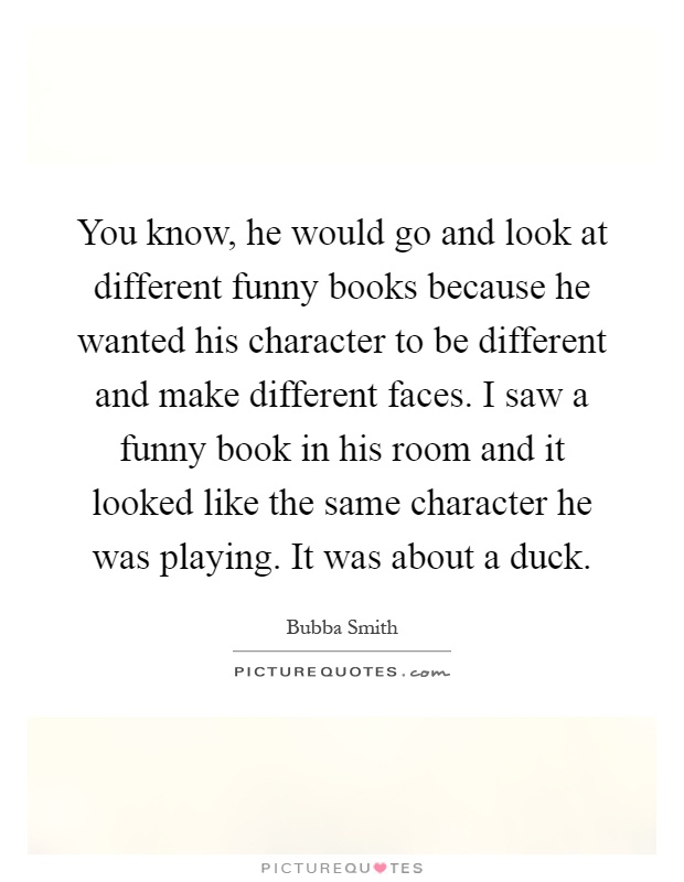 You know, he would go and look at different funny books because he wanted his character to be different and make different faces. I saw a funny book in his room and it looked like the same character he was playing. It was about a duck Picture Quote #1