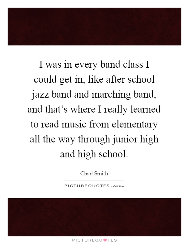 I was in every band class I could get in, like after school jazz band and marching band, and that's where I really learned to read music from elementary all the way through junior high and high school Picture Quote #1