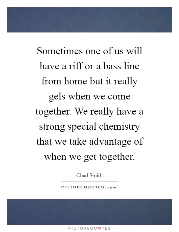 Sometimes one of us will have a riff or a bass line from home but it really gels when we come together. We really have a strong special chemistry that we take advantage of when we get together Picture Quote #1