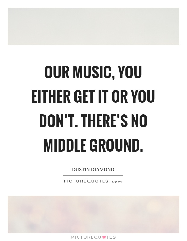 Our music, you either get it or you don't. There's no middle ground Picture Quote #1