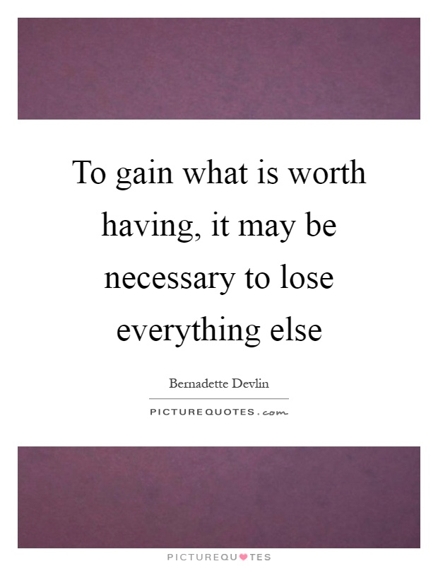 To gain what is worth having, it may be necessary to lose everything else Picture Quote #1