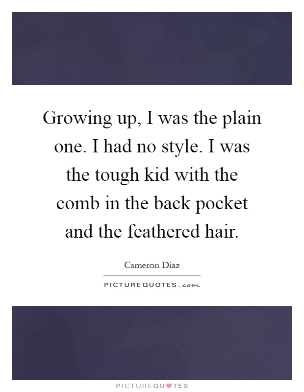Growing up, I was the plain one. I had no style. I was the tough kid with the comb in the back pocket and the feathered hair Picture Quote #1