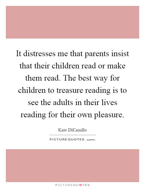 It distresses me that parents insist that their children read or make them read. The best way for children to treasure reading is to see the adults in their lives reading for their own pleasure Picture Quote #1