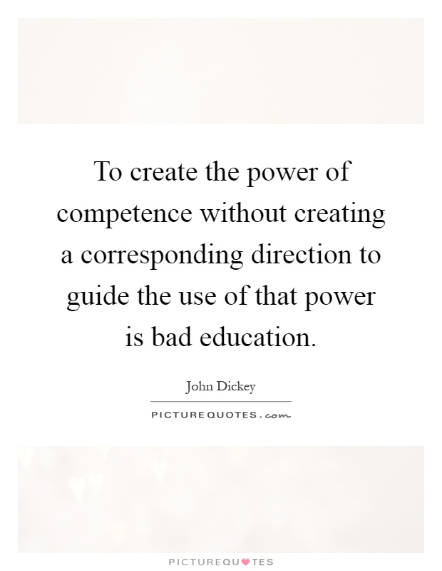 To create the power of competence without creating a corresponding direction to guide the use of that power is bad education Picture Quote #1