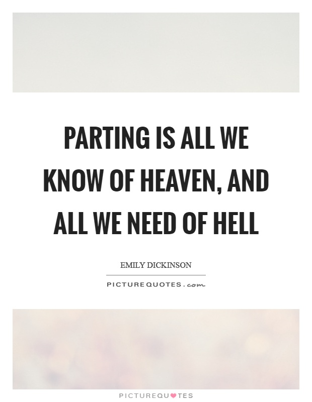 Parting is all we know of heaven, and all we need of hell Picture Quote #1