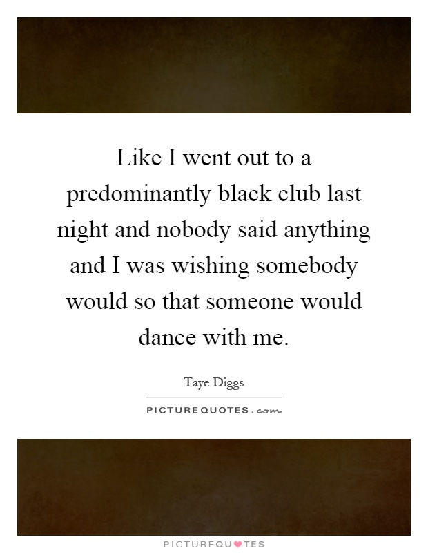 Like I went out to a predominantly black club last night and nobody said anything and I was wishing somebody would so that someone would dance with me Picture Quote #1