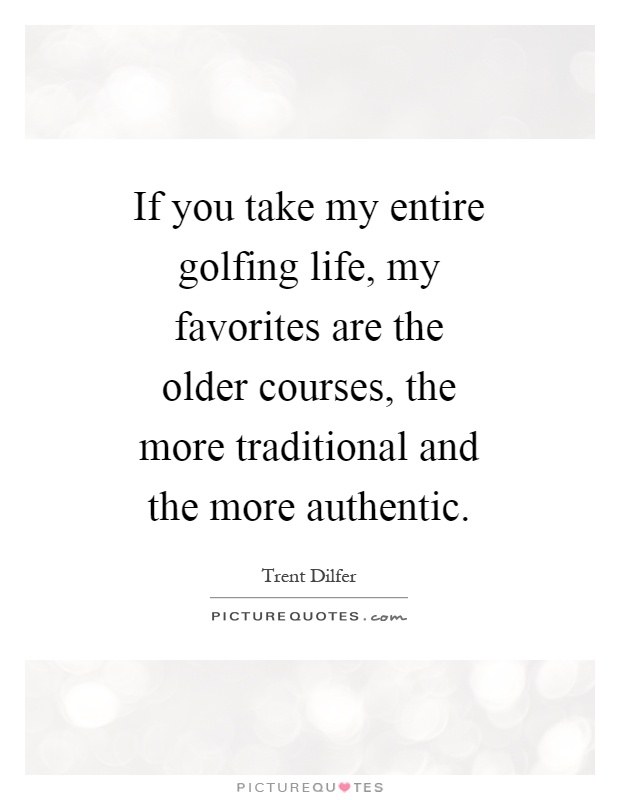 If you take my entire golfing life, my favorites are the older courses, the more traditional and the more authentic Picture Quote #1