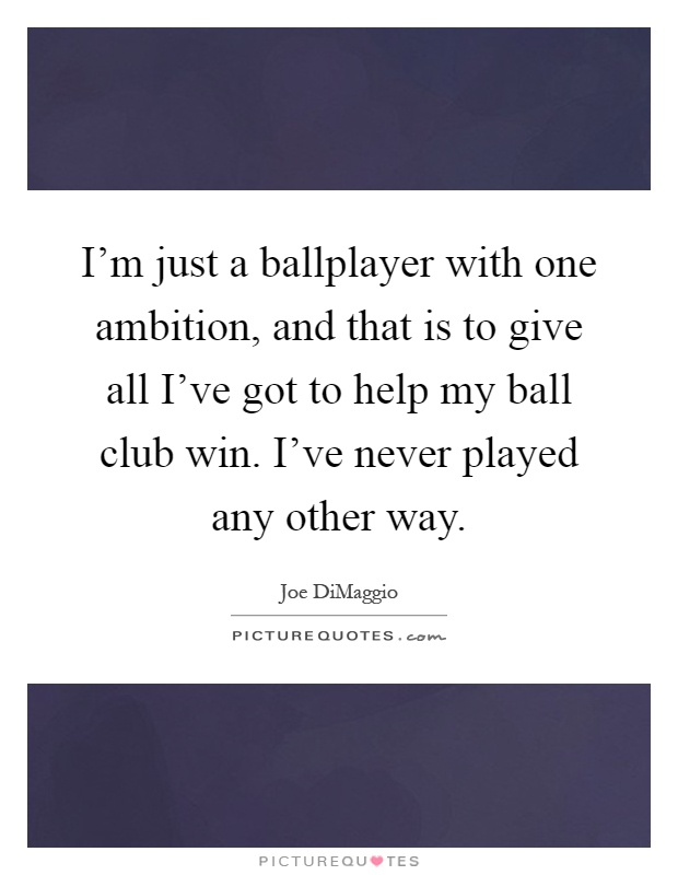 I'm just a ballplayer with one ambition, and that is to give all I've got to help my ball club win. I've never played any other way Picture Quote #1