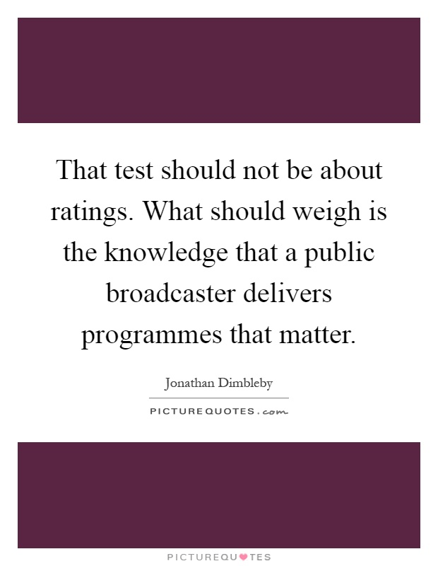 That test should not be about ratings. What should weigh is the knowledge that a public broadcaster delivers programmes that matter Picture Quote #1