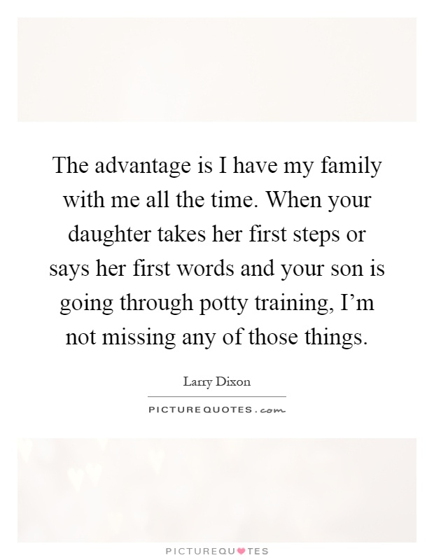 The advantage is I have my family with me all the time. When your daughter takes her first steps or says her first words and your son is going through potty training, I'm not missing any of those things Picture Quote #1