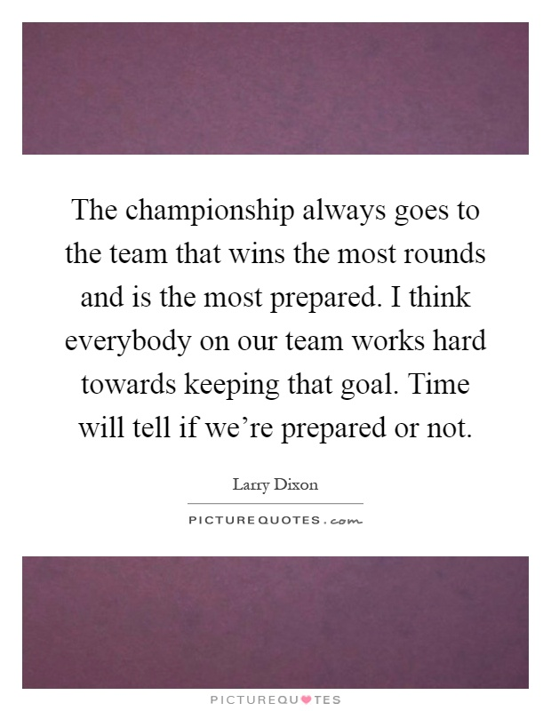 The championship always goes to the team that wins the most rounds and is the most prepared. I think everybody on our team works hard towards keeping that goal. Time will tell if we're prepared or not Picture Quote #1