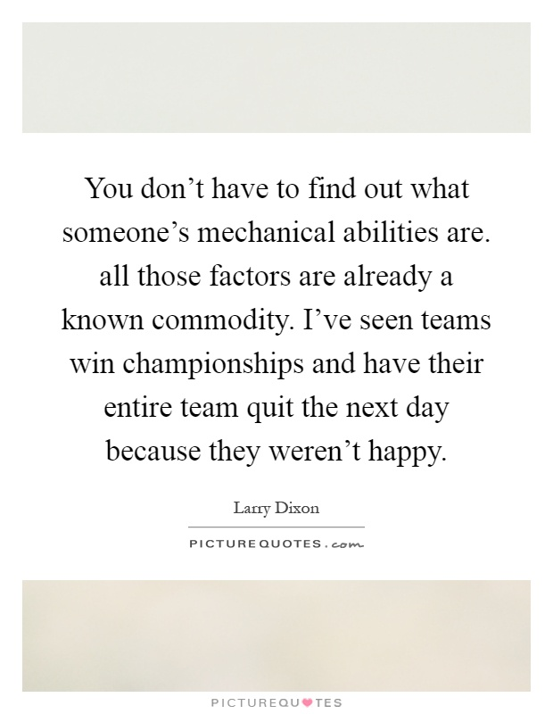 You don't have to find out what someone's mechanical abilities are. all those factors are already a known commodity. I've seen teams win championships and have their entire team quit the next day because they weren't happy Picture Quote #1