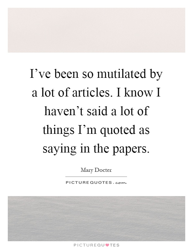 I've been so mutilated by a lot of articles. I know I haven't said a lot of things I'm quoted as saying in the papers Picture Quote #1