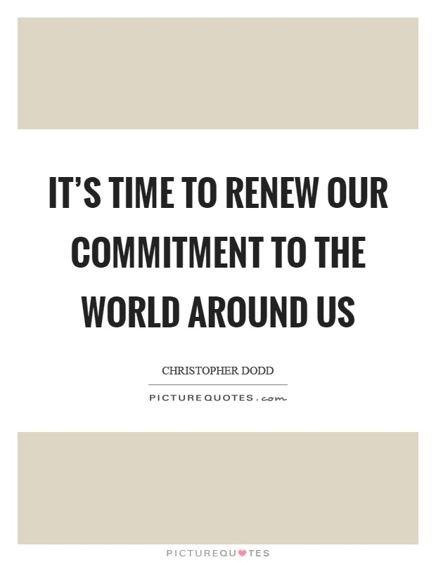 It's time to renew our commitment to the world around us Picture Quote #1