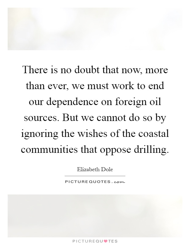 There is no doubt that now, more than ever, we must work to end our dependence on foreign oil sources. But we cannot do so by ignoring the wishes of the coastal communities that oppose drilling Picture Quote #1