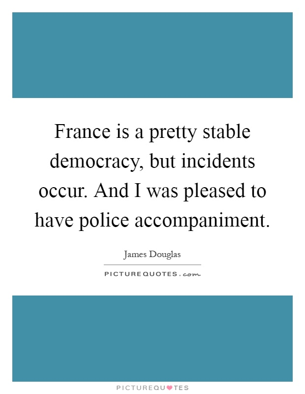 France is a pretty stable democracy, but incidents occur. And I was pleased to have police accompaniment Picture Quote #1