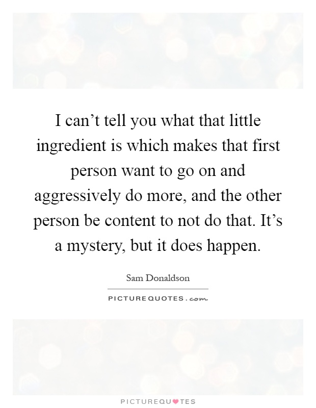 I can't tell you what that little ingredient is which makes that first person want to go on and aggressively do more, and the other person be content to not do that. It's a mystery, but it does happen Picture Quote #1