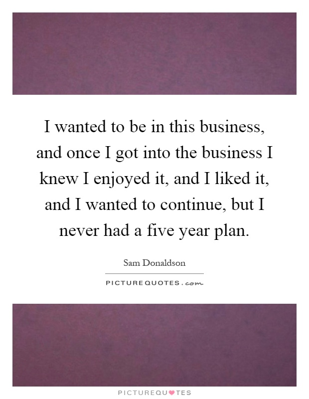 I wanted to be in this business, and once I got into the business I knew I enjoyed it, and I liked it, and I wanted to continue, but I never had a five year plan Picture Quote #1