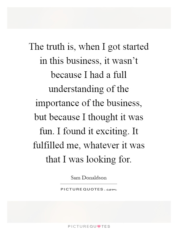 The truth is, when I got started in this business, it wasn't because I had a full understanding of the importance of the business, but because I thought it was fun. I found it exciting. It fulfilled me, whatever it was that I was looking for Picture Quote #1