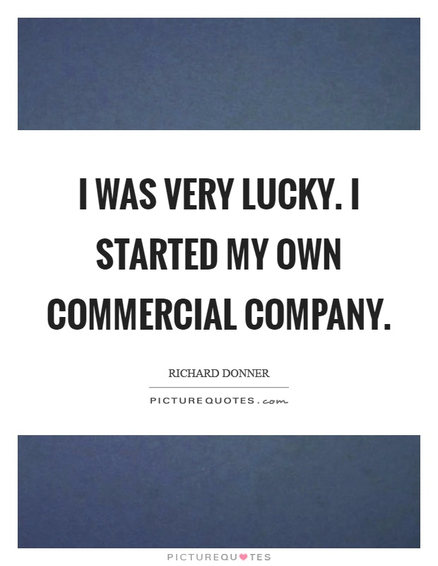 I was very lucky. I started my own commercial company Picture Quote #1