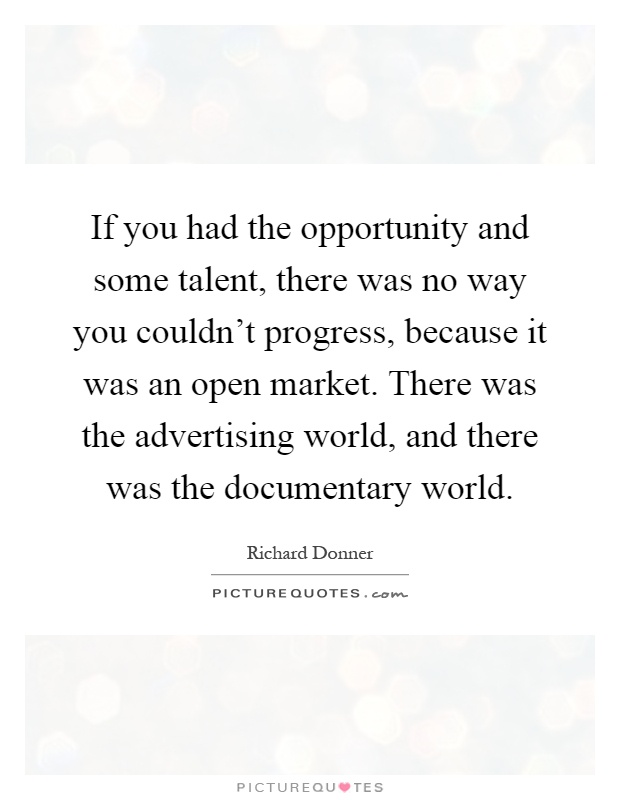 If you had the opportunity and some talent, there was no way you couldn't progress, because it was an open market. There was the advertising world, and there was the documentary world Picture Quote #1