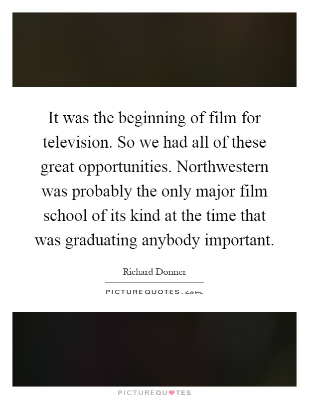 It was the beginning of film for television. So we had all of these great opportunities. Northwestern was probably the only major film school of its kind at the time that was graduating anybody important Picture Quote #1
