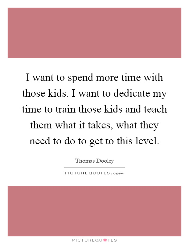I want to spend more time with those kids. I want to dedicate my time to train those kids and teach them what it takes, what they need to do to get to this level Picture Quote #1