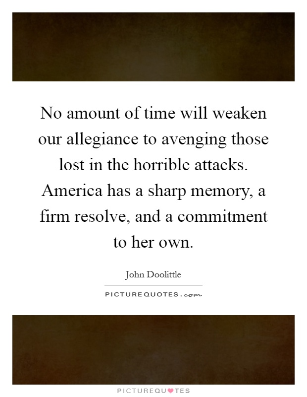 No amount of time will weaken our allegiance to avenging those lost in the horrible attacks. America has a sharp memory, a firm resolve, and a commitment to her own Picture Quote #1