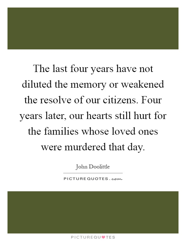 The last four years have not diluted the memory or weakened the resolve of our citizens. Four years later, our hearts still hurt for the families whose loved ones were murdered that day Picture Quote #1