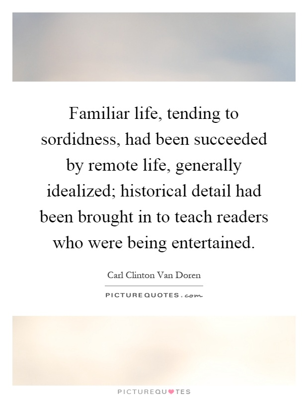Familiar life, tending to sordidness, had been succeeded by remote life, generally idealized; historical detail had been brought in to teach readers who were being entertained Picture Quote #1