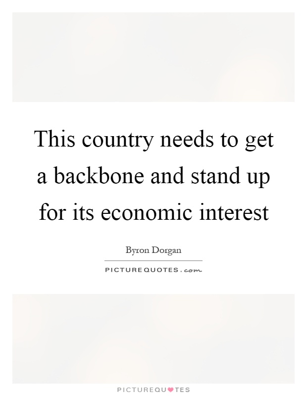 This country needs to get a backbone and stand up for its economic interest Picture Quote #1