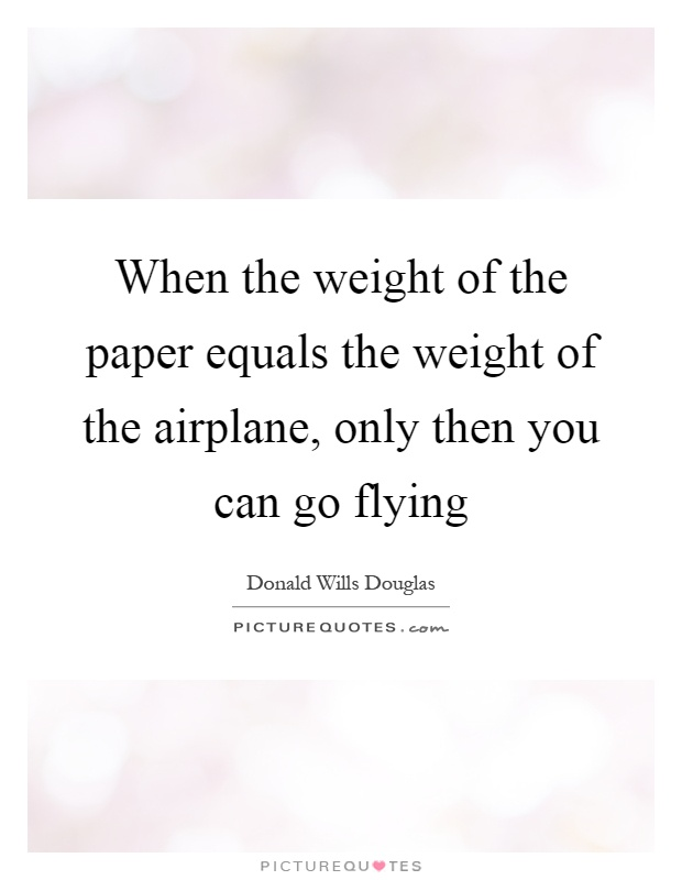 When the weight of the paper equals the weight of the airplane, only then you can go flying Picture Quote #1